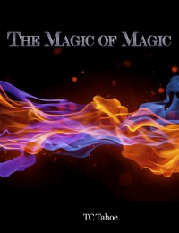 The Magic of Magic By TC Tahoe